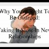 Why You're Right To Be Guarded: Taking It Slow In New Relationships